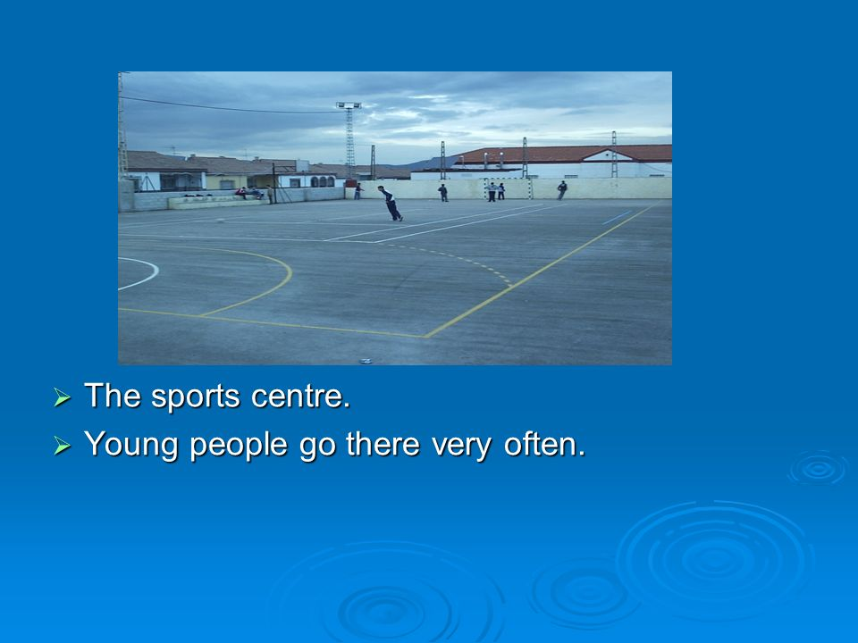 The sports centre. Young people go there very often.