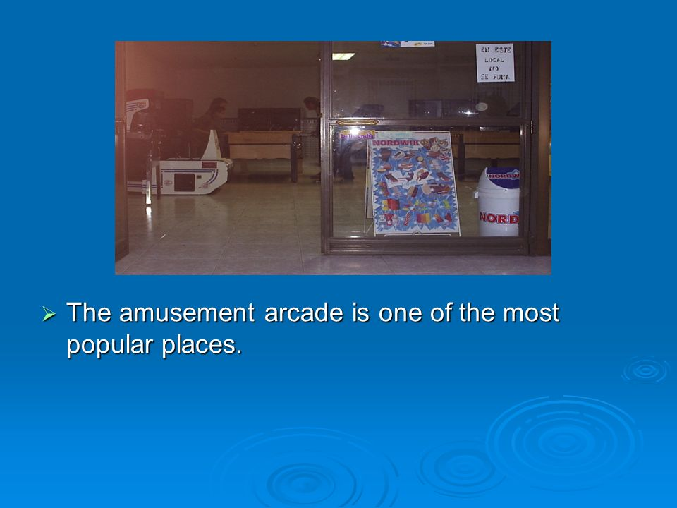 The amusement arcade is one of the most popular places.