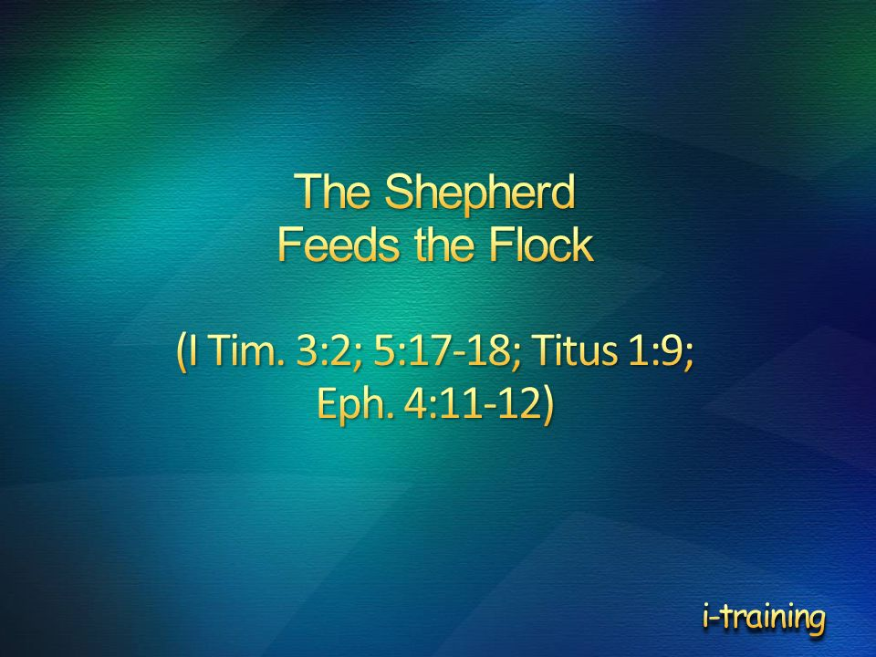 The Shepherd Feeds the Flock (I Tim. 3:2; 5:17-18; Titus 1:9; Eph