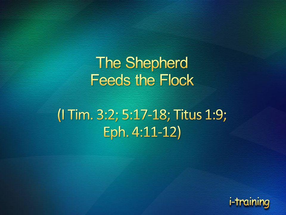 The Shepherd Feeds the Flock (I Tim. 3:2; 5:17-18; Titus 1:9; Eph