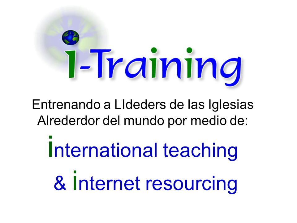 Entrenando a LIdeders de las Iglesias Alrederdor del mundo por medio de: international teaching & internet resourcing