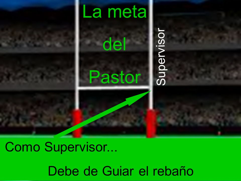 La meta del Pastor Como Supervisor... Debe de Guiar el rebaño