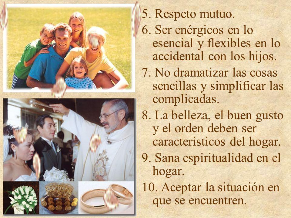 5. Respeto mutuo. 6. Ser enérgicos en lo esencial y flexibles en lo accidental con los hijos.
