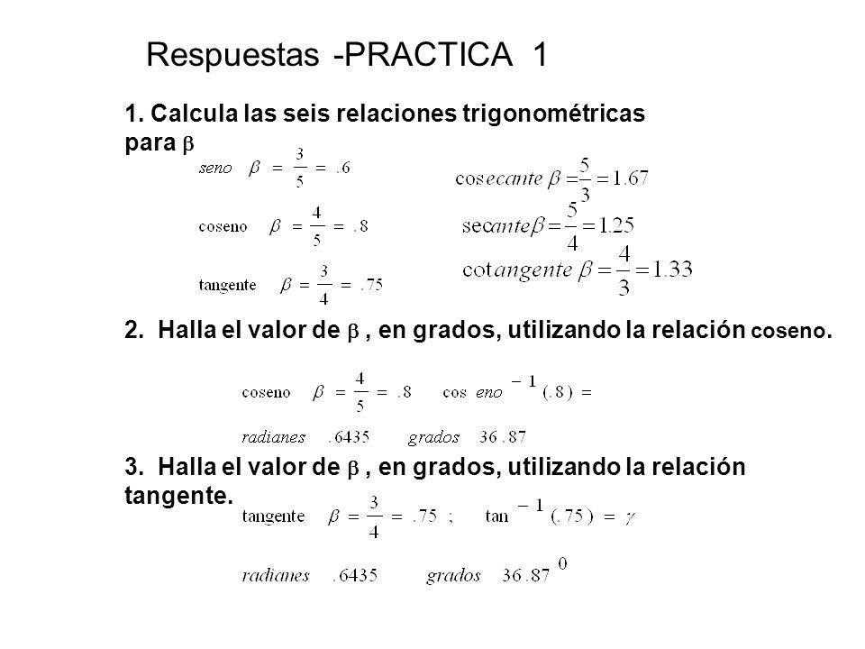 Respuestas -PRACTICA 1 1. Calcula las seis relaciones trigonométricas para  2. Halla el valor de  , en grados, utilizando la relación coseno.
