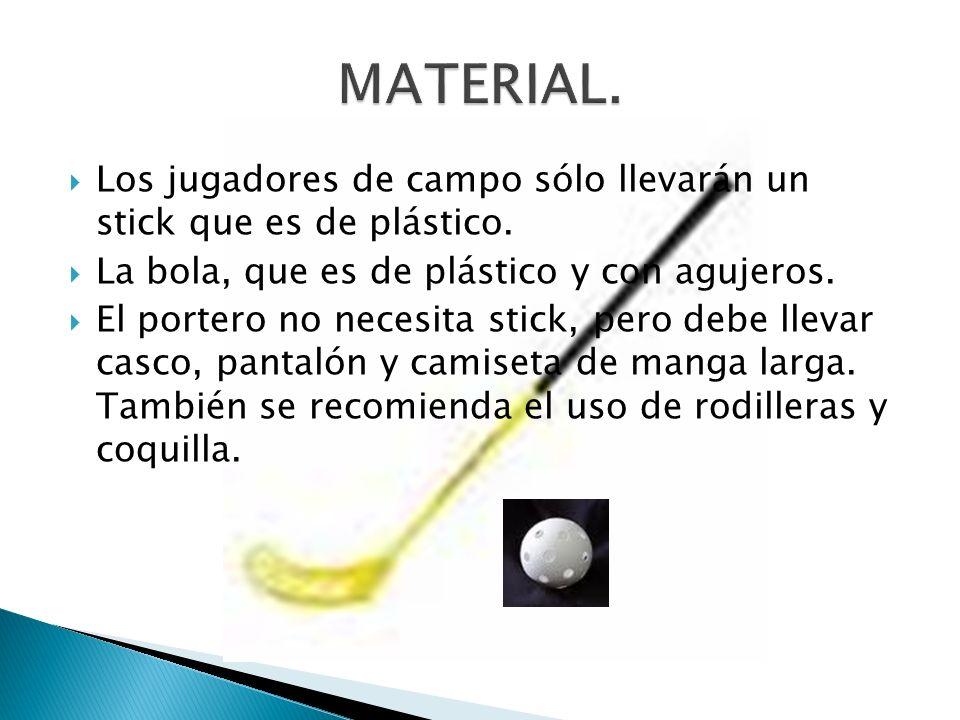 MATERIAL.Los jugadores de campo sólo llevarán un stick que es de plástico. La bola, que es de plástico y con agujeros.