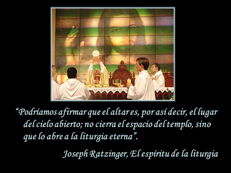 Podríamos afirmar que el altar es, por así decir, el lugar del cielo abierto; no cierra el espacio del templo, sino que lo abre a la liturgia eterna .