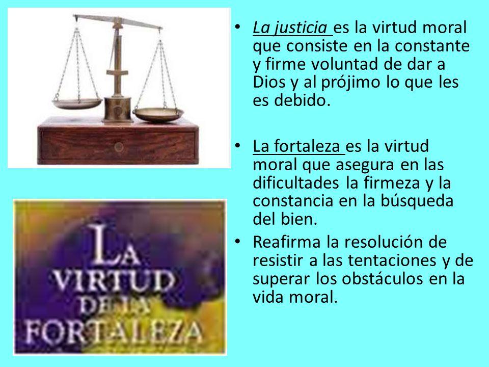 La justicia es la virtud moral que consiste en la constante y firme voluntad de dar a Dios y al prójimo lo que les es debido.