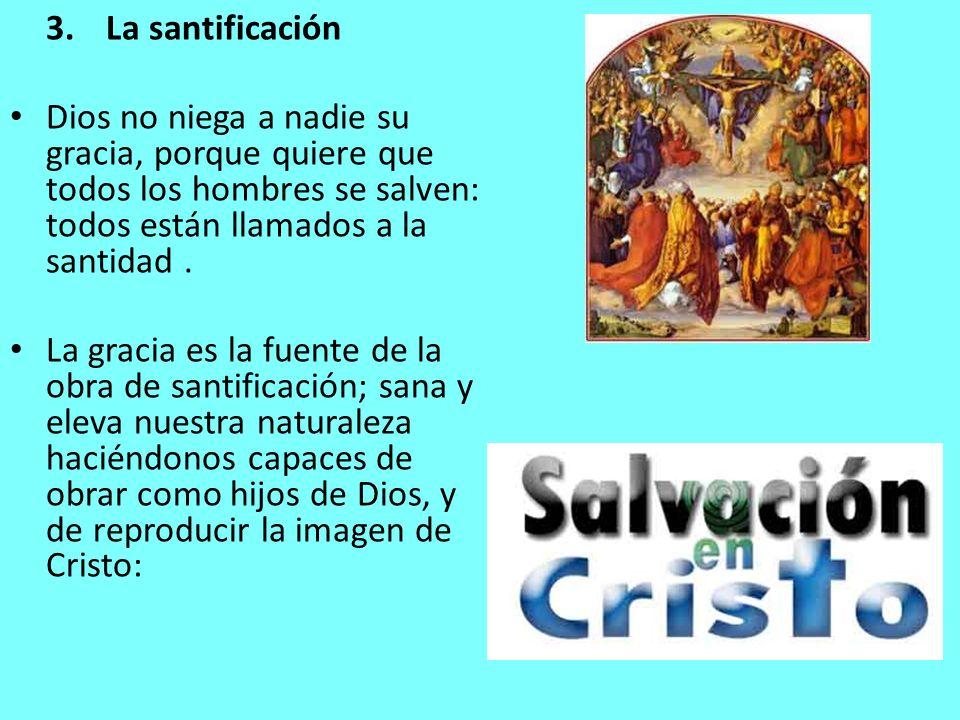 3. La santificación Dios no niega a nadie su gracia, porque quiere que todos los hombres se salven: todos están llamados a la santidad .