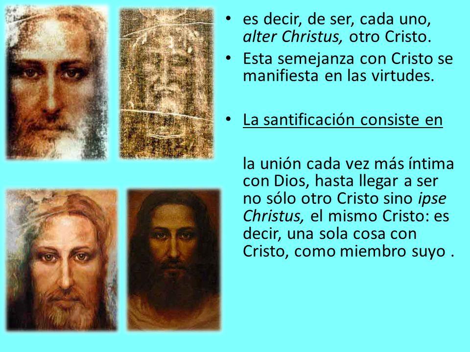 es decir, de ser, cada uno, alter Christus, otro Cristo.