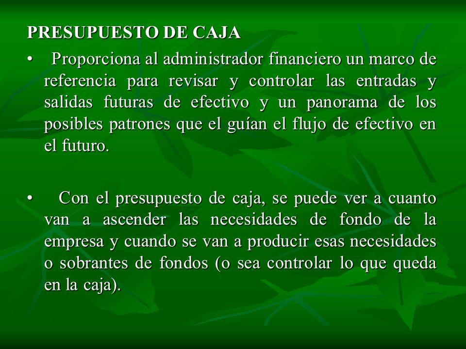 PRESUPUESTO DE CAJA • Proporciona al administrador financiero un marco de referencia para revisar y controlar las entradas y salidas futuras de efectivo y un panorama de los posibles patrones que el guían el flujo de efectivo en el futuro.
