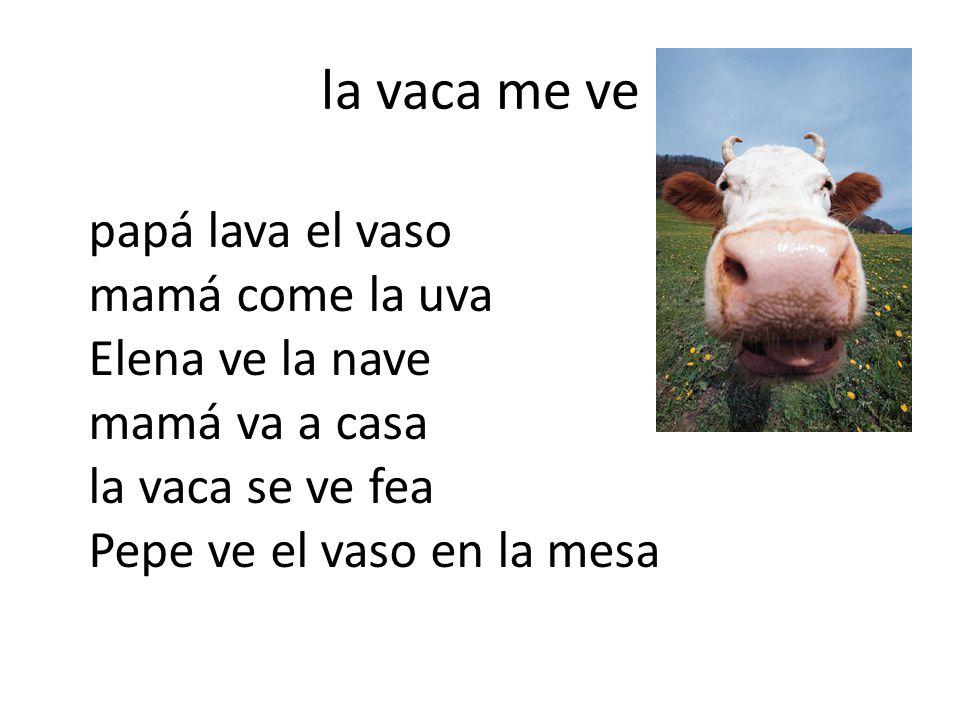 la vaca me ve papá lava el vaso mamá come la uva Elena ve la nave