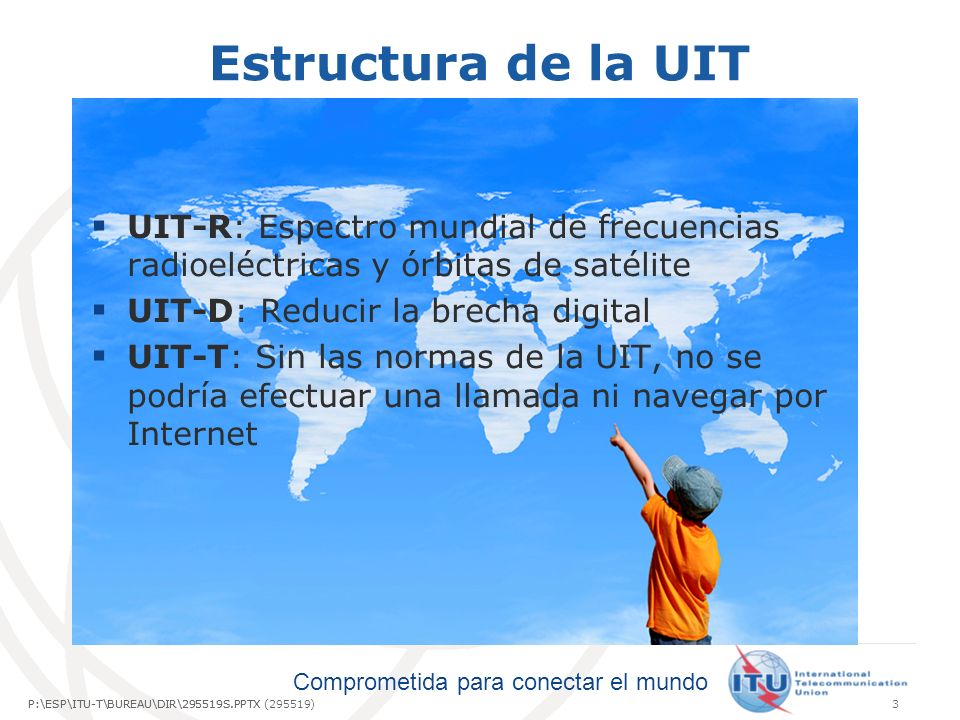 Estructura de la UIT UIT-R: Espectro mundial de frecuencias radioeléctricas y órbitas de satélite. UIT-D: Reducir la brecha digital.