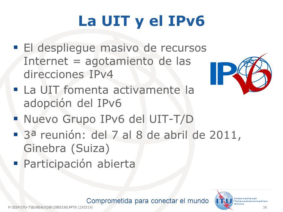 La UIT y el IPv6 El despliegue masivo de recursos Internet = agotamiento de las direcciones IPv4. La UIT fomenta activamente la adopción del IPv6.