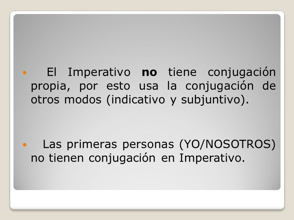 El Imperativo no tiene conjugación propia, por esto usa la conjugación de otros modos (indicativo y subjuntivo).