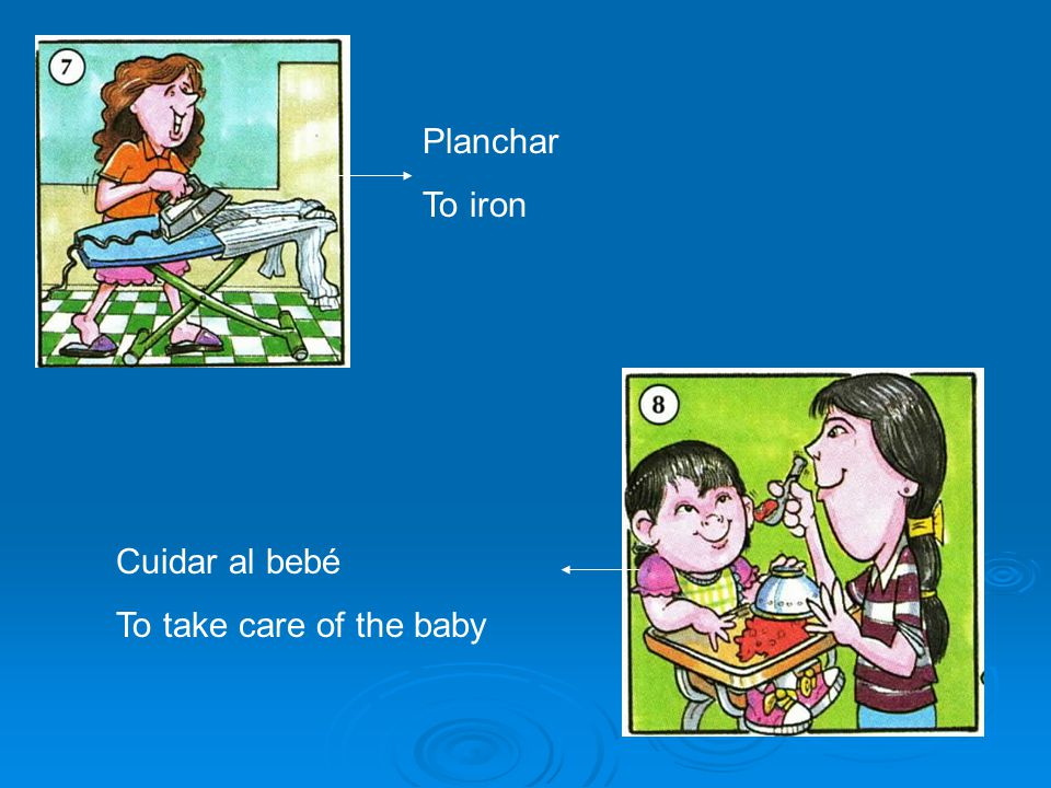 Planchar To iron Cuidar al bebé To take care of the baby