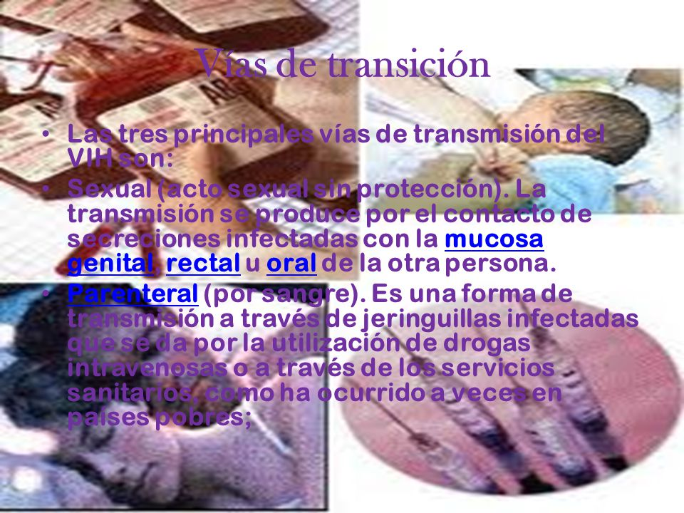 Vías de transición Las tres principales vías de transmisión del VIH son: