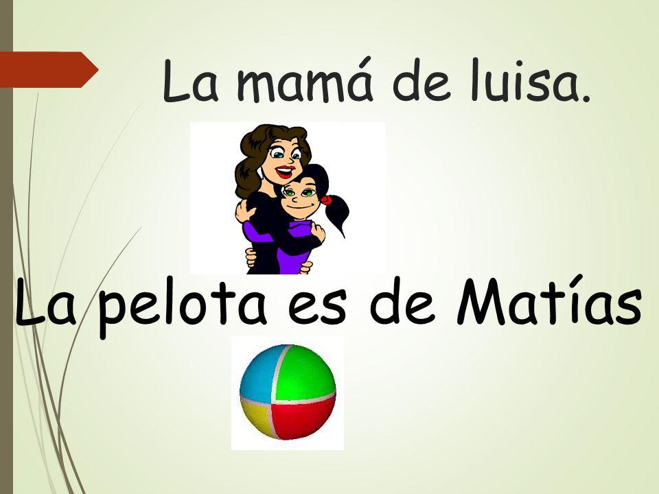 La mamá de luisa. La pelota es de Matías
