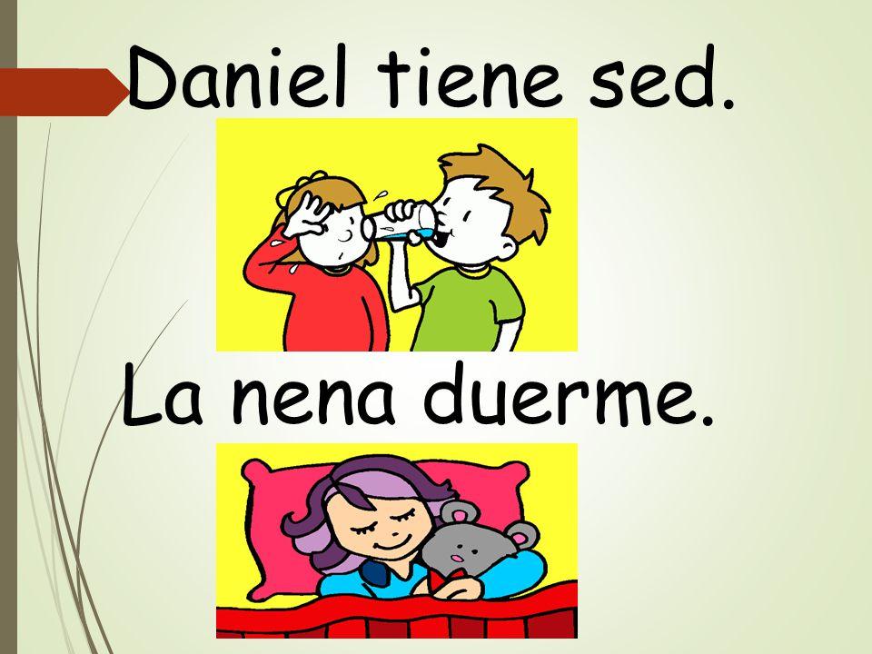 Daniel tiene sed. La nena duerme.