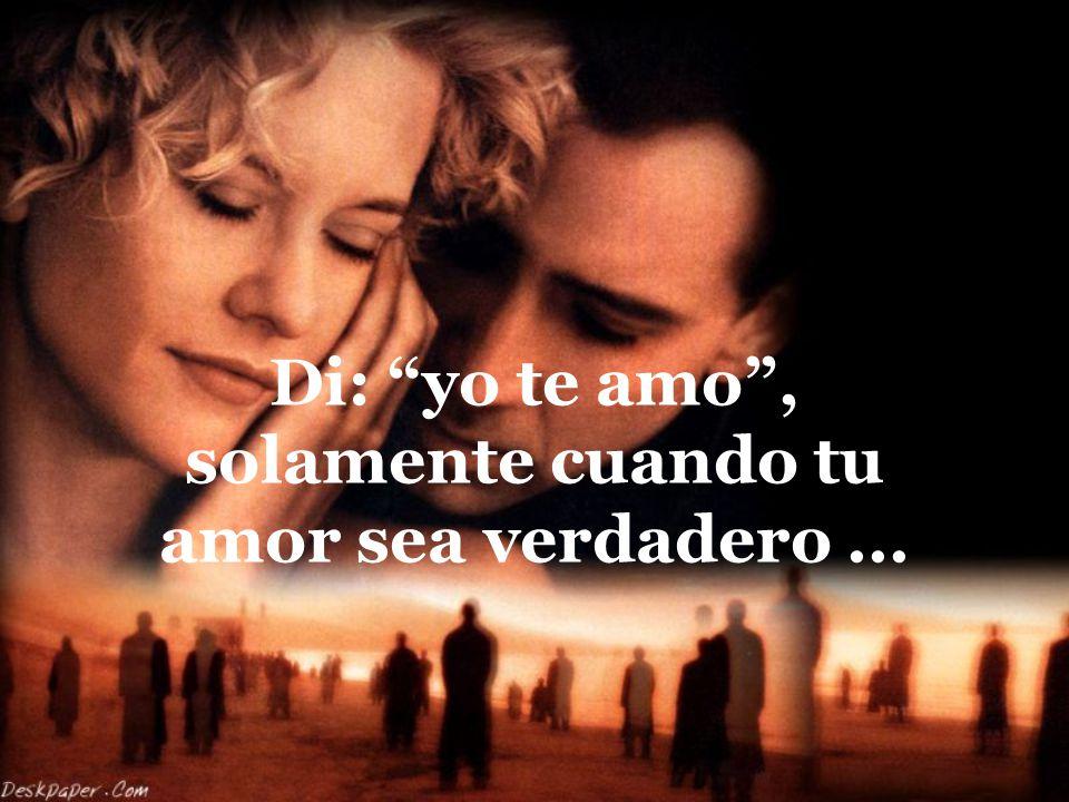 Di: yo te amo , solamente cuando tu amor sea verdadero ...