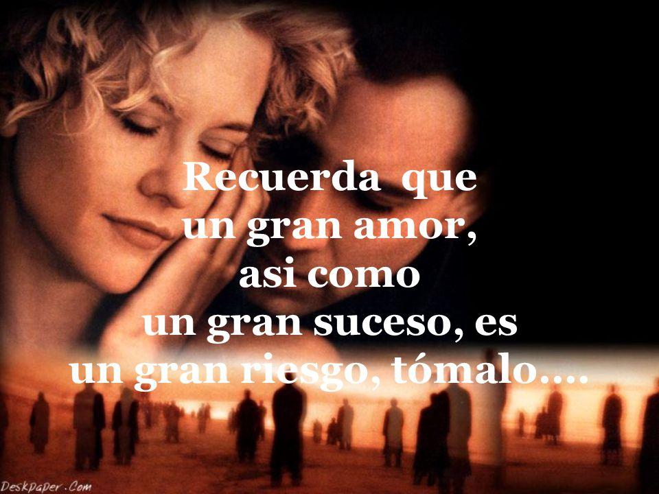 Recuerda que un gran amor, asi como un gran suceso, es un gran riesgo, tómalo....