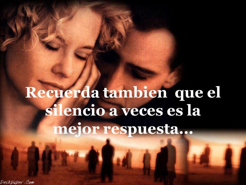 Recuerda tambien que el silencio a veces es la mejor respuesta...