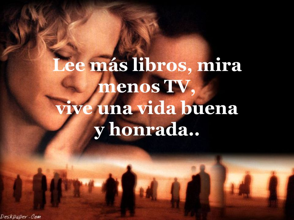 Lee más libros, mira menos TV, vive una vida buena y honrada..