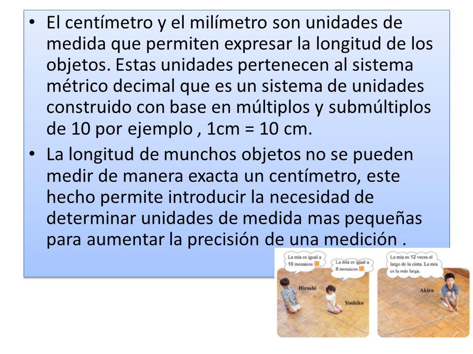 El centímetro y el milímetro son unidades de medida que permiten expresar la longitud de los objetos. Estas unidades pertenecen al sistema métrico decimal que es un sistema de unidades construido con base en múltiplos y submúltiplos de 10 por ejemplo , 1cm = 10 cm.
