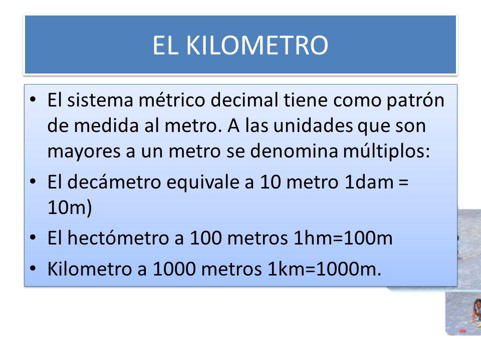 EL KILOMETRO El sistema métrico decimal tiene como patrón de medida al metro. A las unidades que son mayores a un metro se denomina múltiplos: