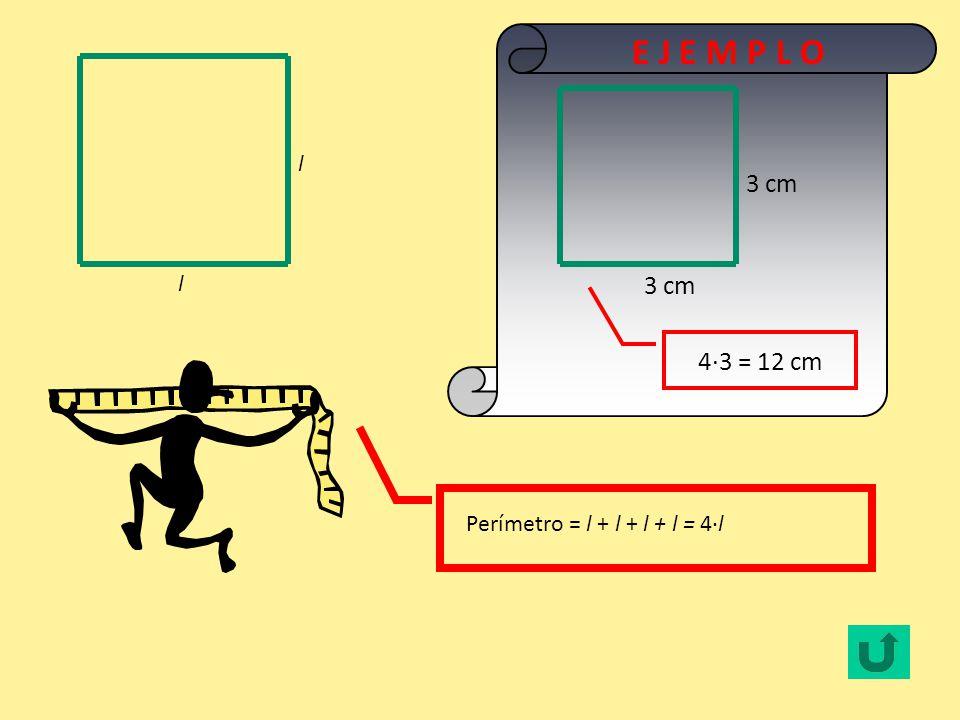 E J E M P L O l 3 cm l 4·3 = 12 cm Perímetro = l + l + l + l = 4·l