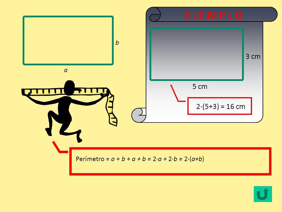 E J E M P L O 3 cm 5 cm 2·(5+3) = 16 cm b a
