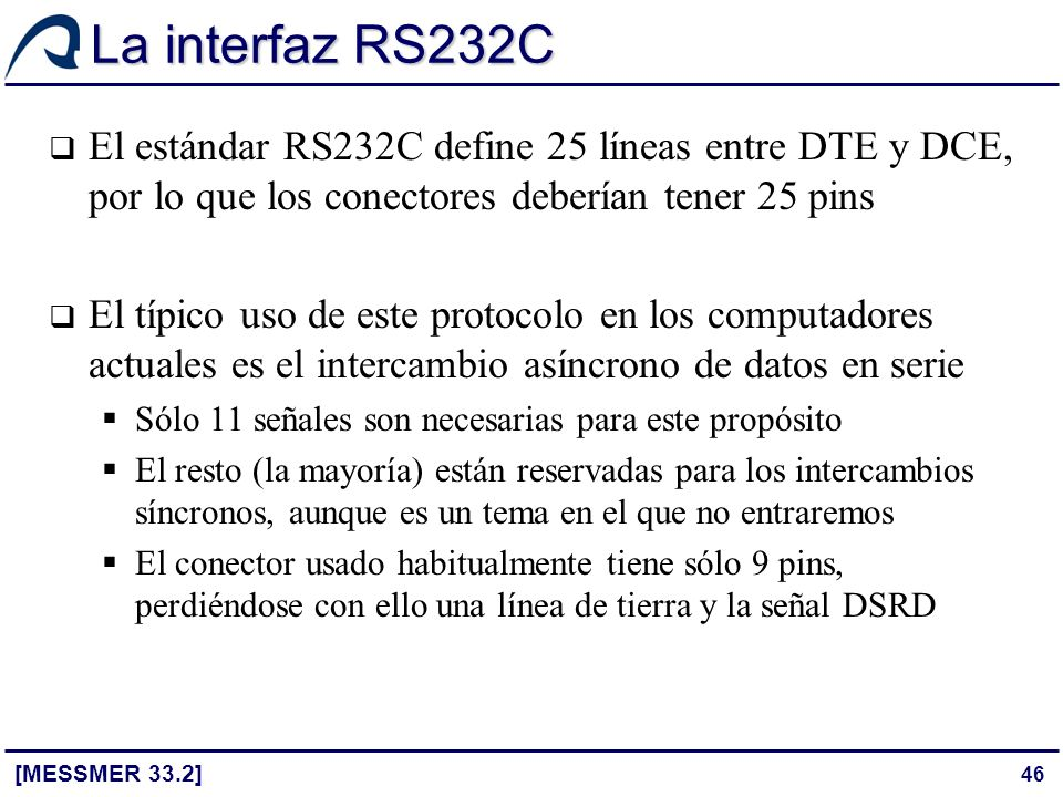 La interfaz RS232C El estándar RS232C define 25 líneas entre DTE y DCE, por lo que los conectores deberían tener 25 pins.