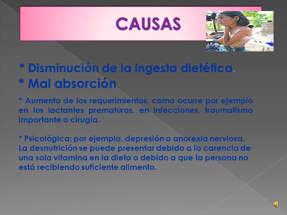 CAUSAS * Mal absorción * Disminución de la ingesta dietética.