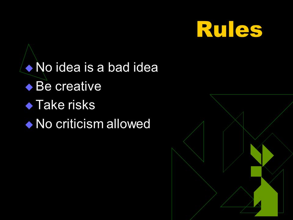 Rules No idea is a bad idea Be creative Take risks