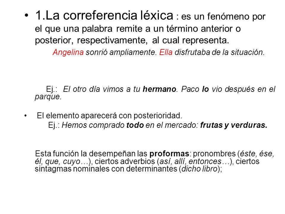 1.La correferencia léxica : es un fenómeno por el que una palabra remite a un término anterior o posterior, respectivamente, al cual representa.