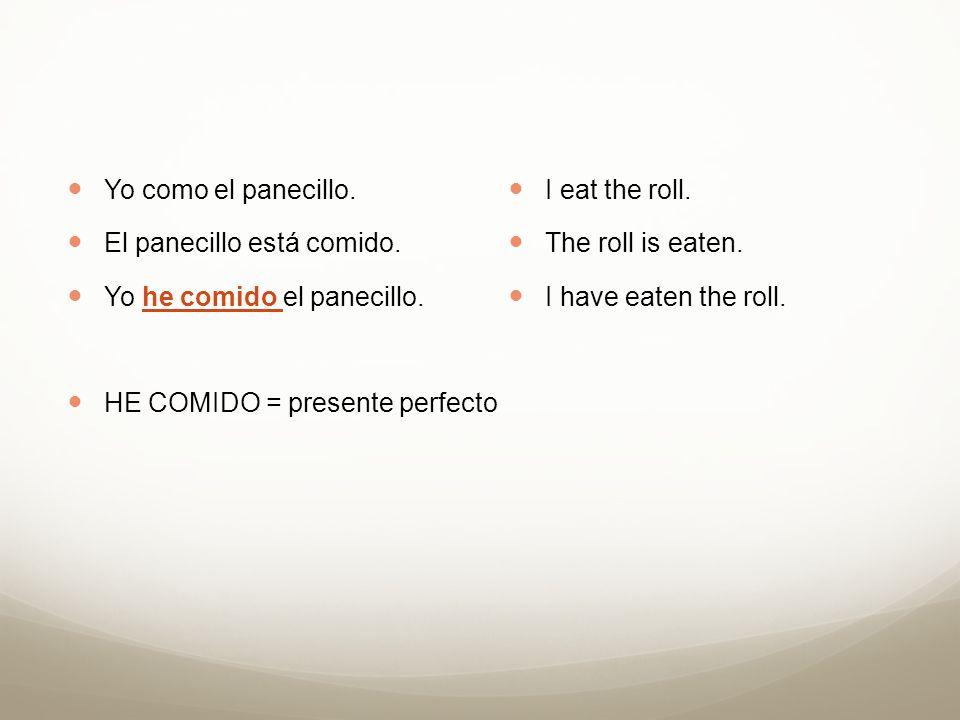 Yo como el panecillo. El panecillo está comido. Yo he comido el panecillo. HE COMIDO = presente perfecto.