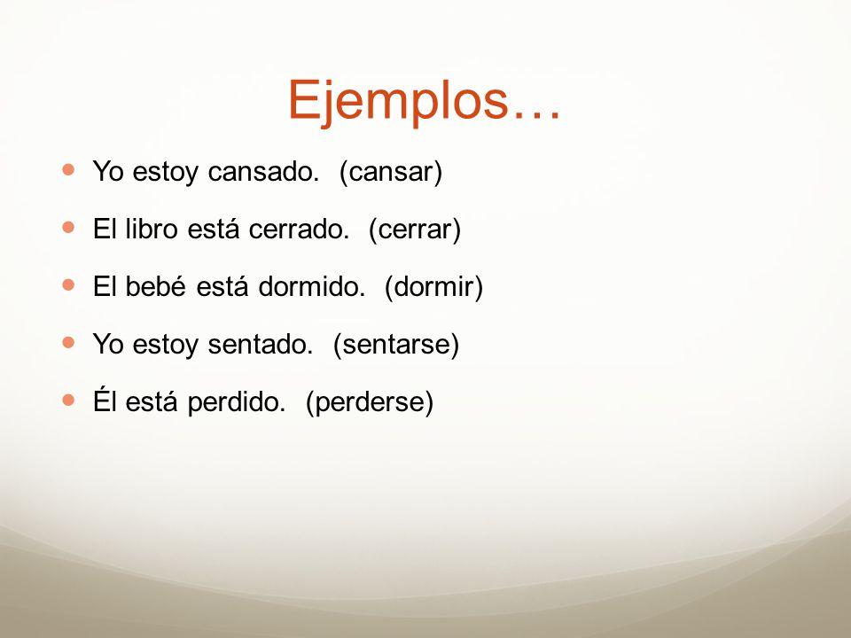 Ejemplos… Yo estoy cansado. (cansar) El libro está cerrado. (cerrar)