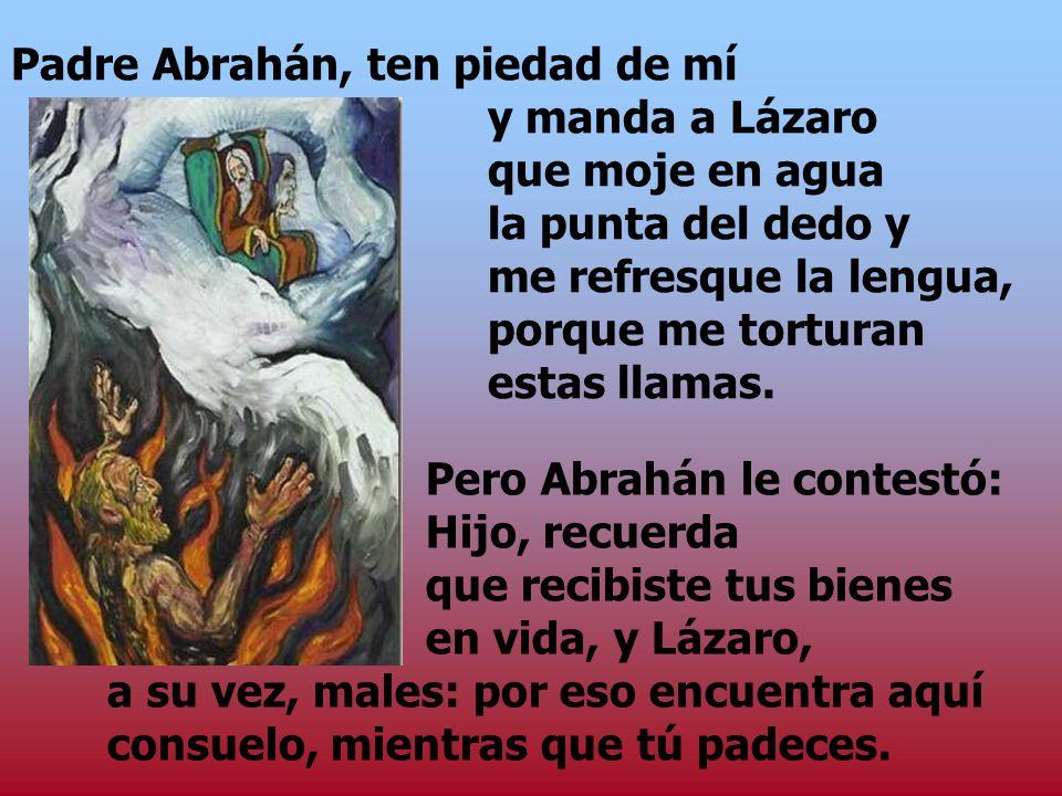Padre Abrahán, ten piedad de mí. y manda a Lázaro. que moje en agua