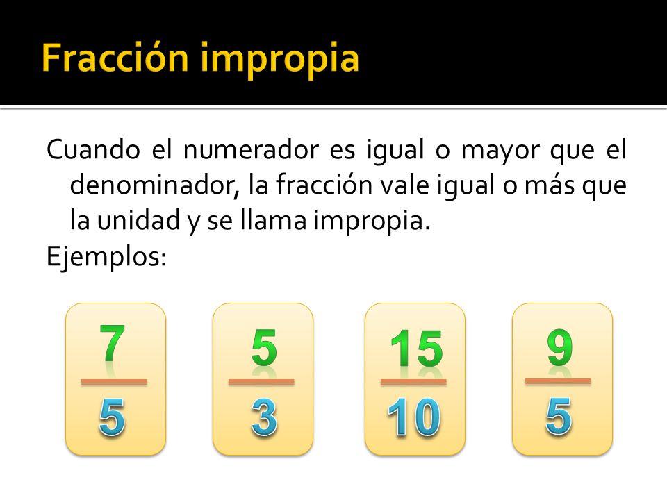 Fracción impropia Cuando el numerador es igual o mayor que el denominador, la fracción vale igual o más que la unidad y se llama impropia.