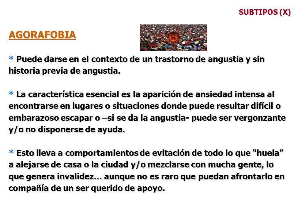 SUBTIPOS (X) AGORAFOBIA. * Puede darse en el contexto de un trastorno de angustia y sin. historia previa de angustia.