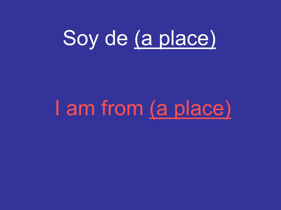 Soy de (a place) I am from (a place)