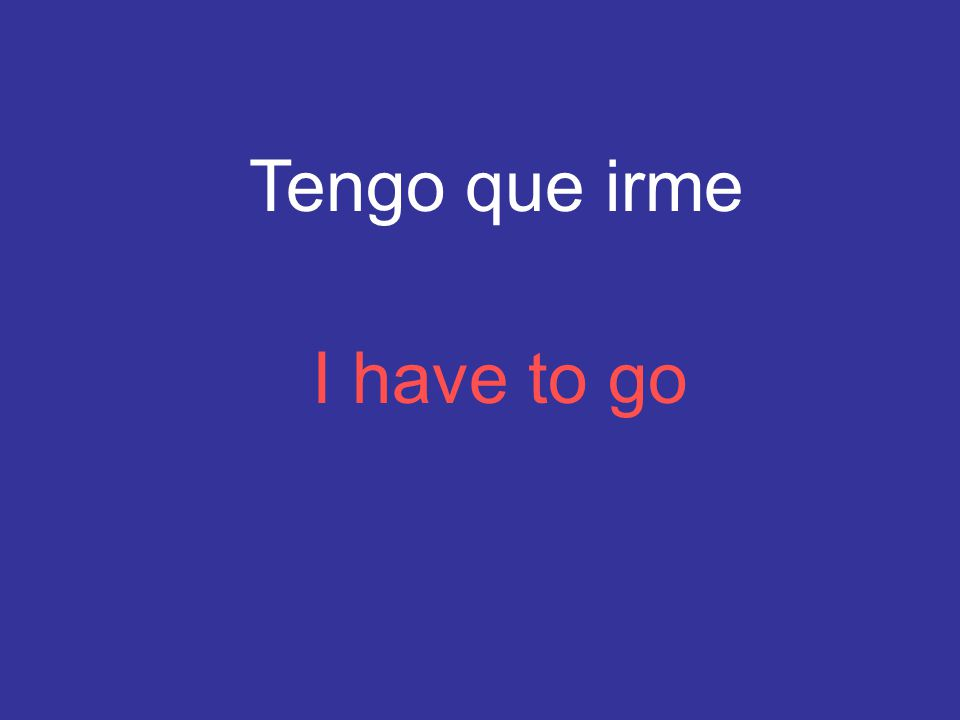Tengo que irme I have to go