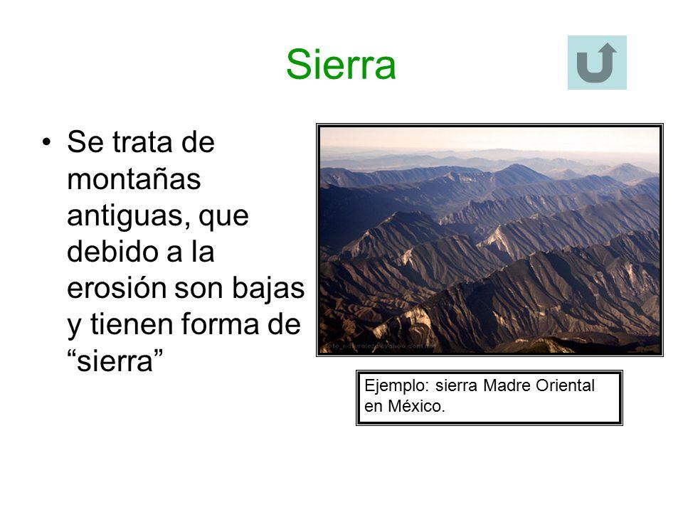 Sierra Se trata de montañas antiguas, que debido a la erosión son bajas y tienen forma de sierra Ejemplo: sierra Madre Oriental en México.