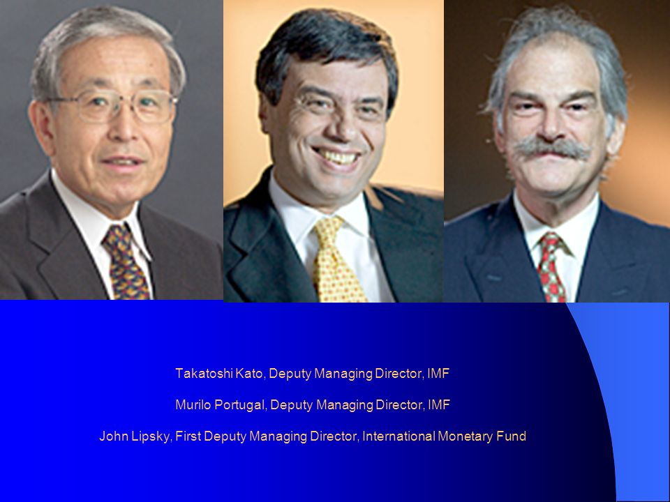 Takatoshi Kato, Deputy Managing Director, IMF Murilo Portugal, Deputy Managing Director, IMF John Lipsky, First Deputy Managing Director, International Monetary Fund