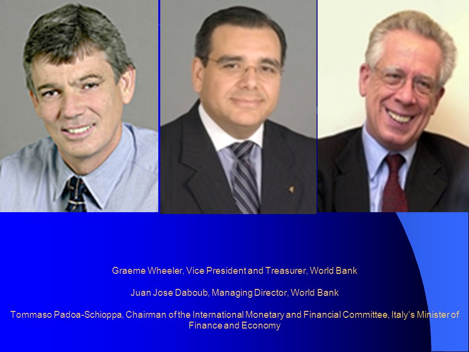 Graeme Wheeler, Vice President and Treasurer, World Bank Juan Jose Daboub, Managing Director, World Bank Tommaso Padoa-Schioppa, Chairman of the International Monetary and Financial Committee, Italy s Minister of Finance and Economy