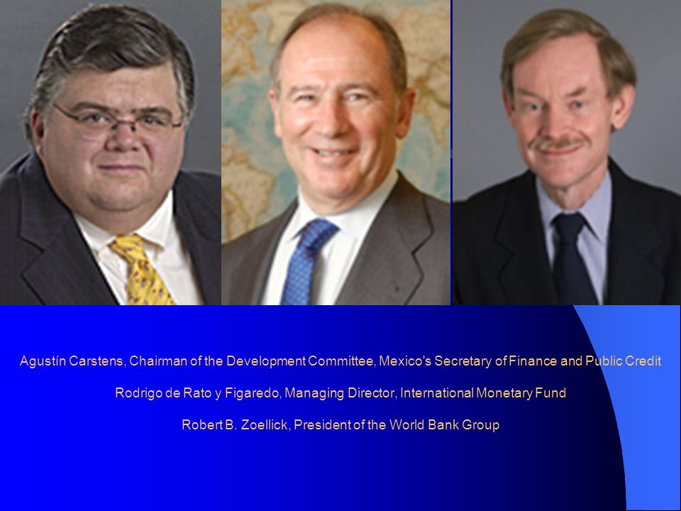 Agustín Carstens, Chairman of the Development Committee, Mexico s Secretary of Finance and Public Credit Rodrigo de Rato y Figaredo, Managing Director, International Monetary Fund Robert B.