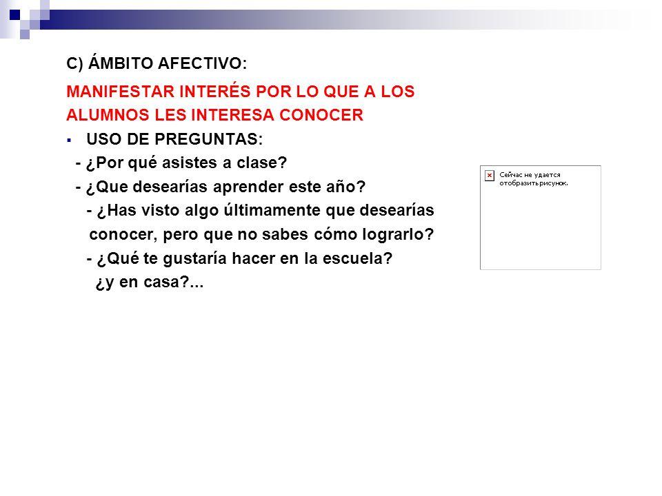 C) ÁMBITO AFECTIVO: MANIFESTAR INTERÉS POR LO QUE A LOS. ALUMNOS LES INTERESA CONOCER. USO DE PREGUNTAS: