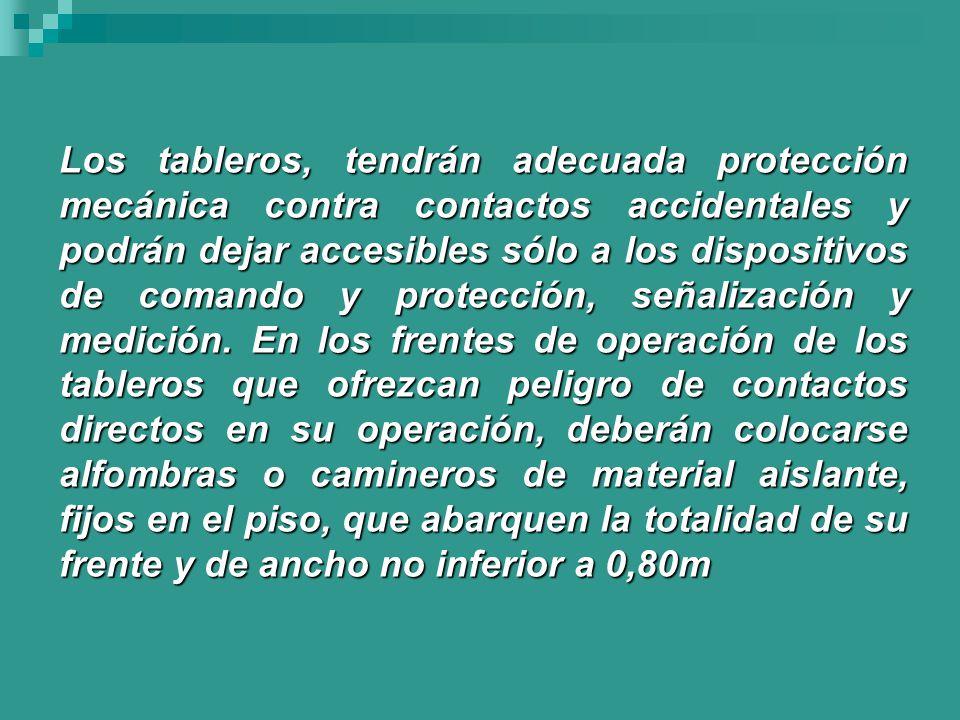 Los tableros, tendrán adecuada protección mecánica contra contactos accidentales y podrán dejar accesibles sólo a los dispositivos de comando y protección, señalización y medición.