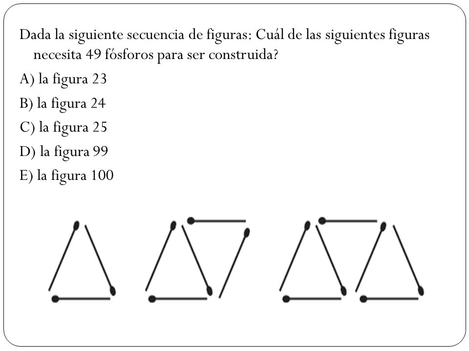 Dada la siguiente secuencia de figuras: Cuál de las siguientes figuras necesita 49 fósforos para ser construida