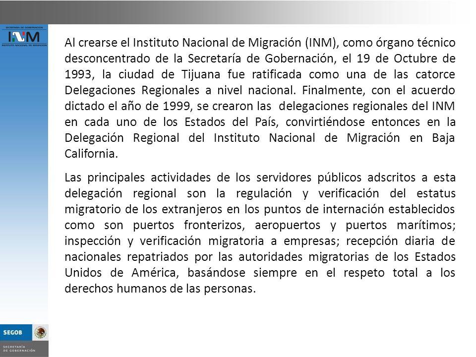 Al crearse el Instituto Nacional de Migración (INM), como órgano técnico desconcentrado de la Secretaría de Gobernación, el 19 de Octubre de 1993, la ciudad de Tijuana fue ratificada como una de las catorce Delegaciones Regionales a nivel nacional. Finalmente, con el acuerdo dictado el año de 1999, se crearon las delegaciones regionales del INM en cada uno de los Estados del País, convirtiéndose entonces en la Delegación Regional del Instituto Nacional de Migración en Baja California.