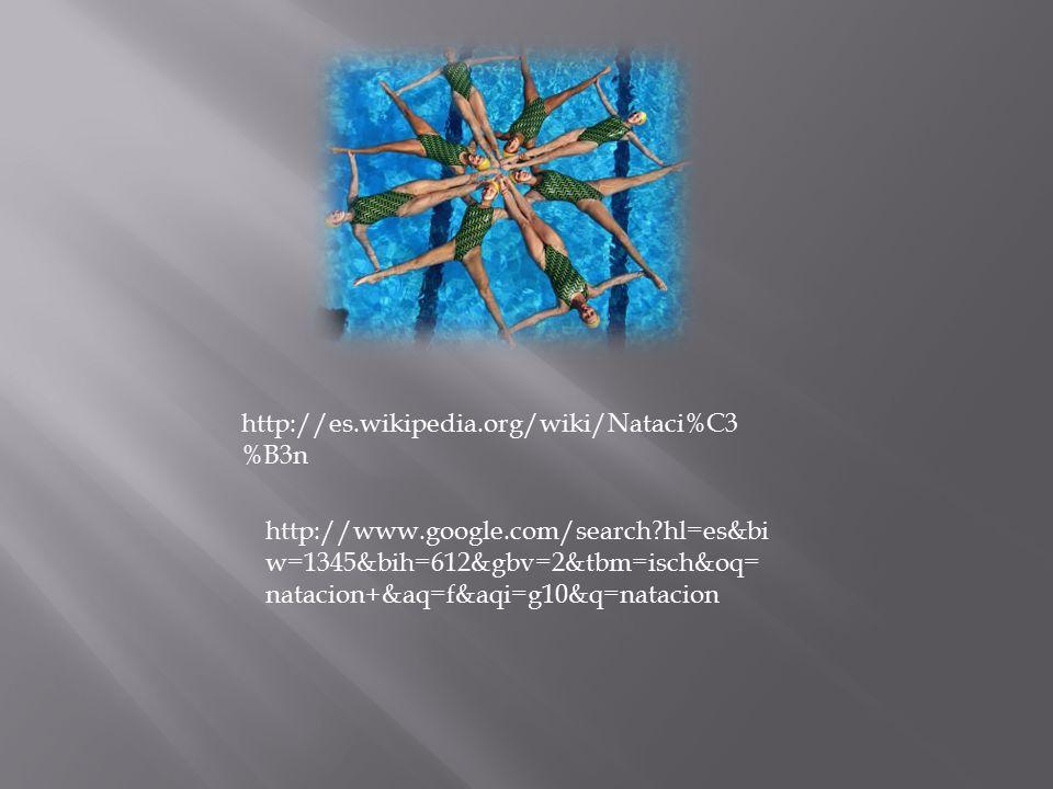 http://es.wikipedia.org/wiki/Nataci%C3%B3n http://www.google.com/search hl=es&biw=1345&bih=612&gbv=2&tbm=isch&oq=natacion+&aq=f&aqi=g10&q=natacion.